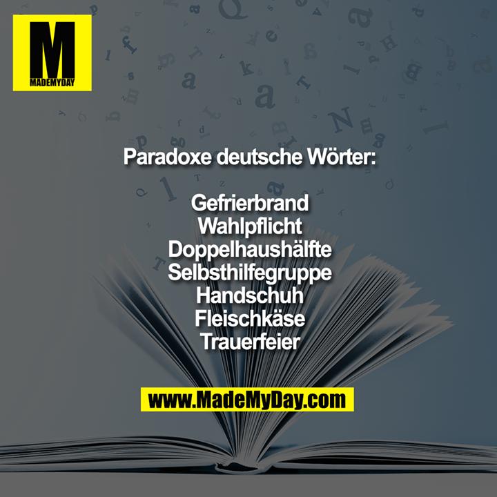 Paradoxe deutsche Wörter:<br /> <br /> Gefrierbrand.<br /> Wahlpflicht.<br /> Doppelhaushälfte.<br /> Selbsthilfegruppe.<br /> Handschuh.<br /> Fleischkäse.<br /> Trauerfeier.