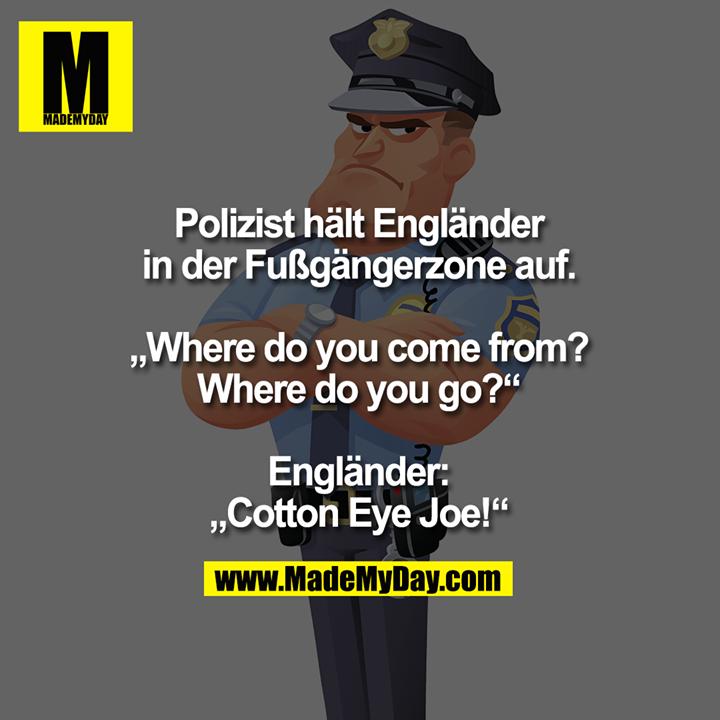 "Polizist hält Engländer<br /> in der Fußgängerzone auf.<br /> <br /> ""Where do you come from?<br /> Where do you go?""<br /> <br /> Engländer:<br /> ""Cotton Eye Joe!"""