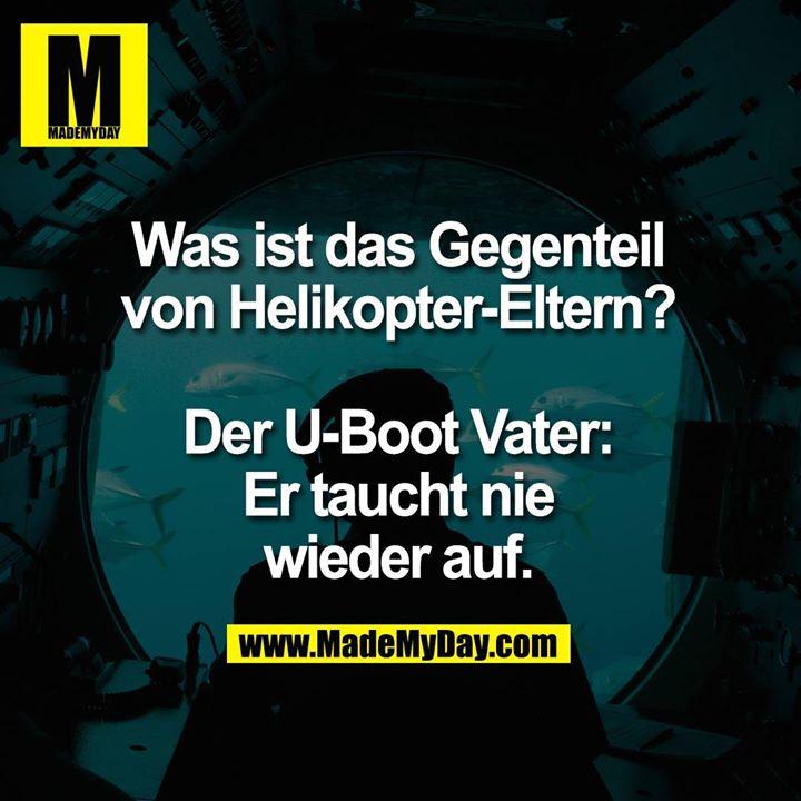Was ist das Gegenteil<br /> von Helikopter-Eltern?<br /> <br /> Der U-Boot Vater:<br /> Er taucht nie<br /> wieder auf.