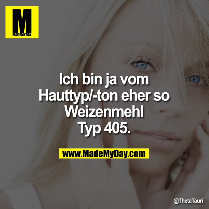 Ich bin ja vom<br /> Hauttyp/-ton eher so<br /> Weizenmehl<br /> Typ 405.