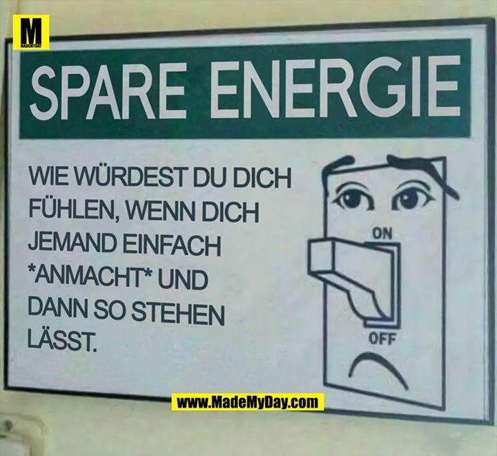 SPARE ENERGIE<br /> <br /> Wie würdest du dich fühlen wenn dich jemand einfach *anmacht* und dann so stehen lässt.