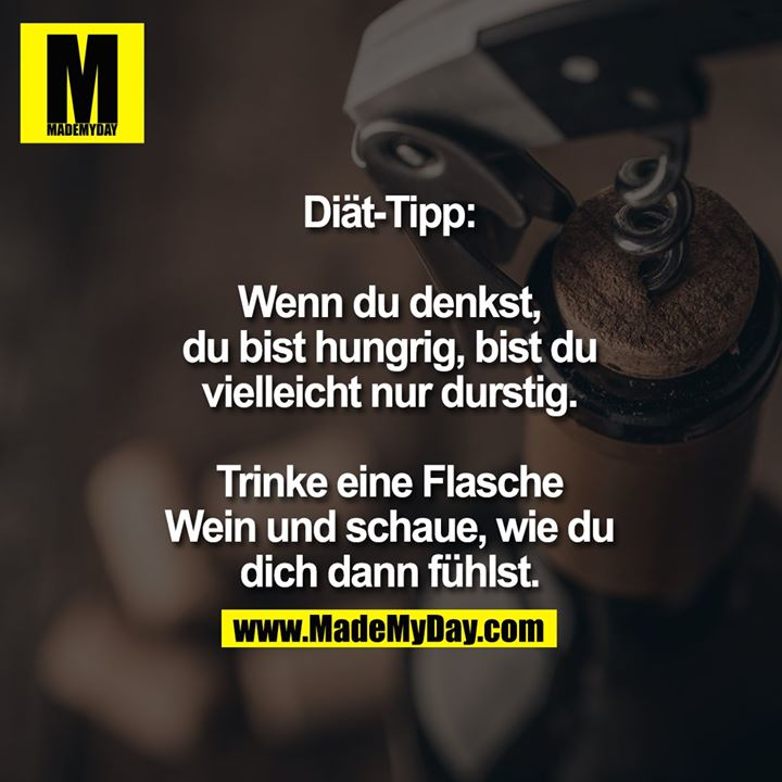 Diät-Tipp:<br /> <br /> Wenn du denkst, du bist hungrig, bist du vielleicht nur durstig.<br /> Trinke eine Flasche Wein und schaue, wie du dich dann fühlst.