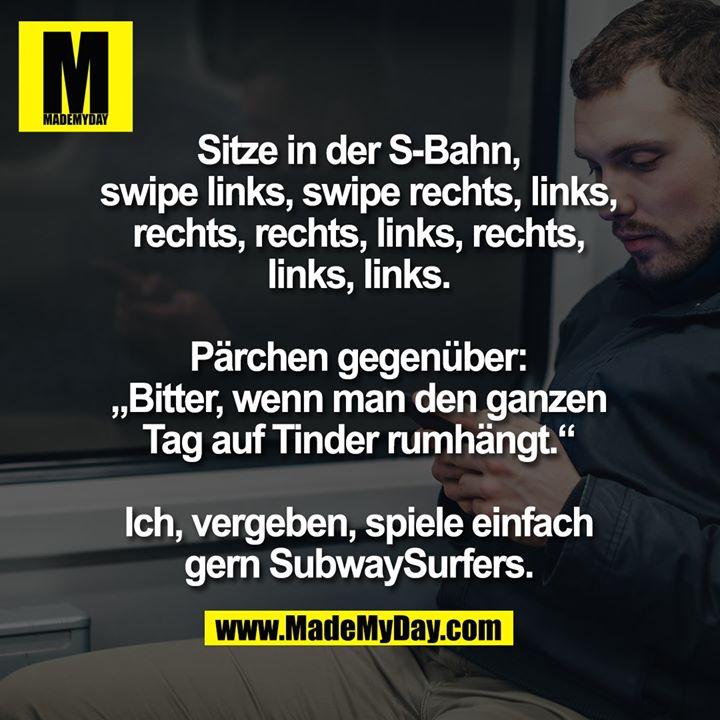 """Sitze in der S-Bahn, swipe links, swipe rechts, links, rechts, rechts, links, rechts, links, links. <br /> Pärchen gegenüber: """"Bitter, wenn man den ganzen Tag auf Tinder rumhängt."""" <br /> Ich, vergeben, spiele einfach gern SubwaySurfers."""
