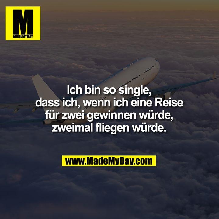 Ich bin so single,<br /> dass ich, wenn ich eine Reise<br /> für zwei gewinnen würde,<br /> zweimal fliegen würde.