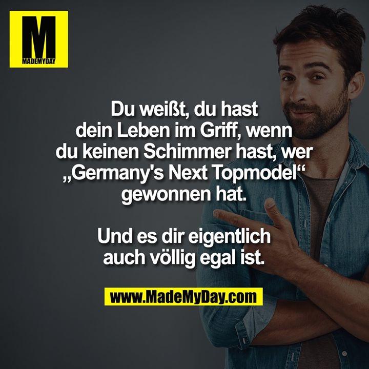 """Du weißt, du hast<br /> dein Leben im Griff, wenn<br /> du keinen Schimmer hast, wer<br /> """"Germany's Next Topmodel""""<br /> gewonnen hat.<br /> <br /> Und es dir eigentlich<br /> auch völlig egal ist."""