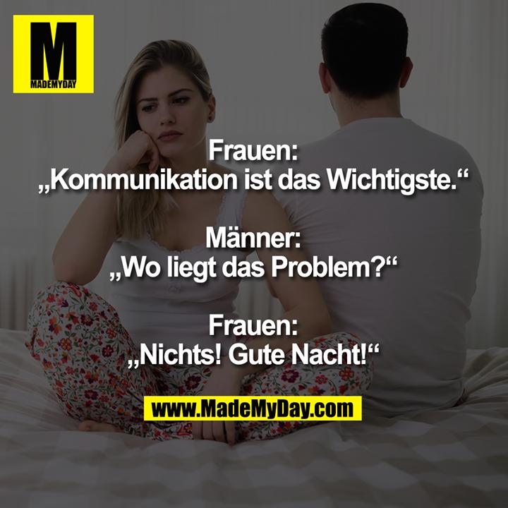 """Frauen:<br /> """"Kommunikation ist das Wichtigste.""""<br /> <br /> Männer:<br /> """"Wo liegt das Problem?""""<br /> <br /> Frauen:<br /> """"Nichts! Gute Nacht!"""""""