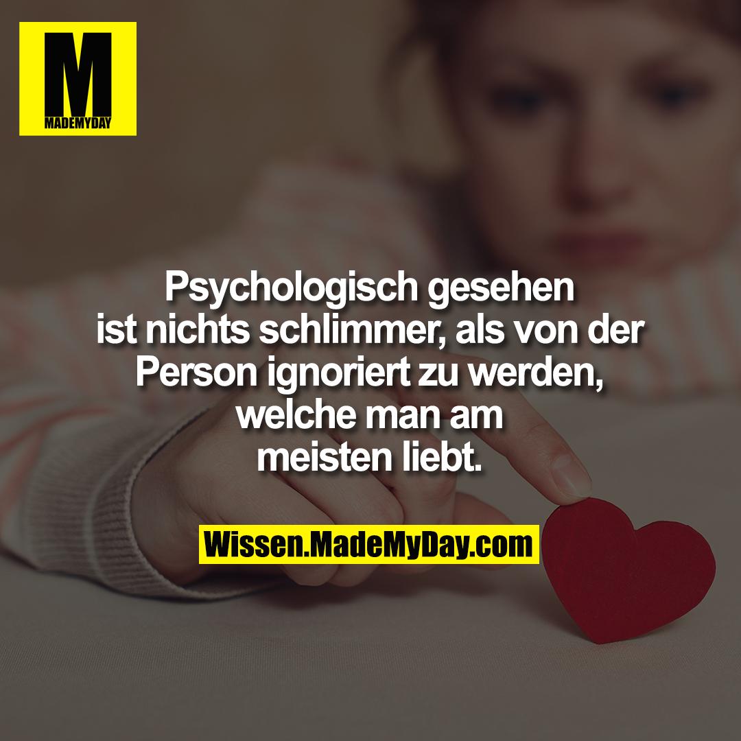 Psychologisch gesehen<br /> ist nichts schlimmer, als von der<br /> Person ignoriert zu werden,<br /> welche man am<br /> meisten liebt.