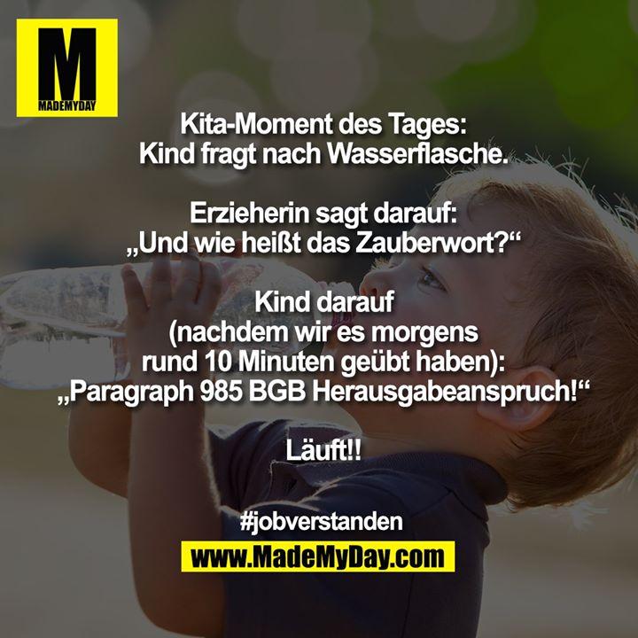 """Kita-Moment des Tages:<br /> Kind fragt nach Wasserflasche.<br /> <br /> Erzieherin sagt darauf:<br /> """"Und wie heißt das Zauberwort?""""<br /> <br /> Kind darauf<br /> (nachdem wir es morgens<br /> rund 10 Minuten geübt haben):<br /> """"Paragraph 985 BGB Herausgabeanspruch!""""<br /> <br /> Läuft!!<br /> <br /> #jobverstanden"""