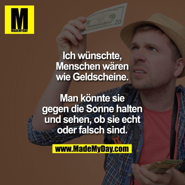 Ich wünschte, Menschen wären wie Geldscheine. Man könnte sie gegen die Sonne halten und sehen, ob sie echt oder falsch sind.