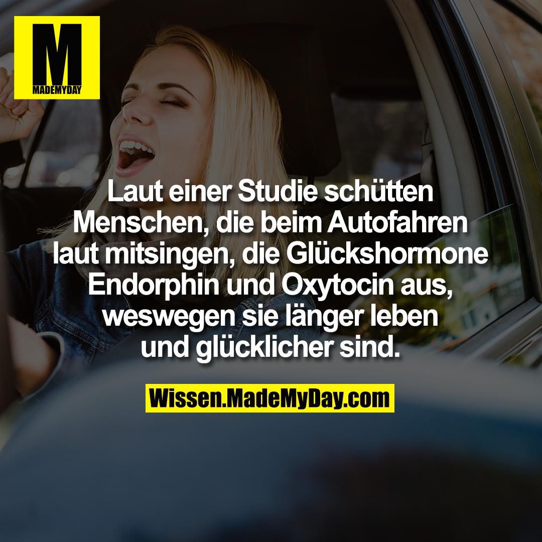 Laut einer Studie schütten Menschen, <br /> die beim Autofahren laut mitsingen, die <br /> Glückshormone Endorphin und Oxytocin <br /> aus, weswegen sie länger leben und <br /> glücklicher sind.
