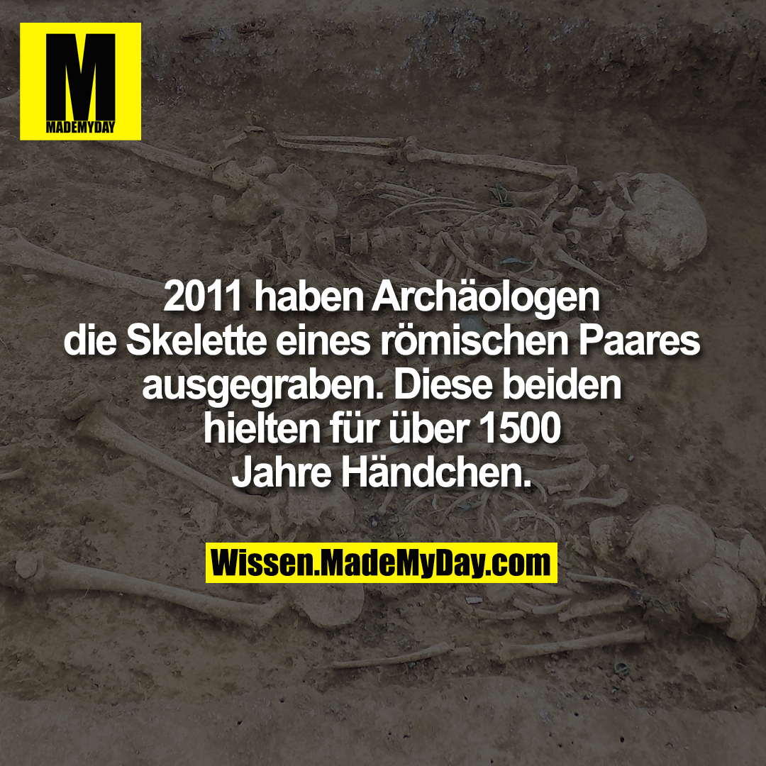2011 haben Archäologen die <br /> Skelette eines römischen Paares <br /> ausgegraben. Diese beiden hielten <br /> für über 1500 Jahre Händchen.