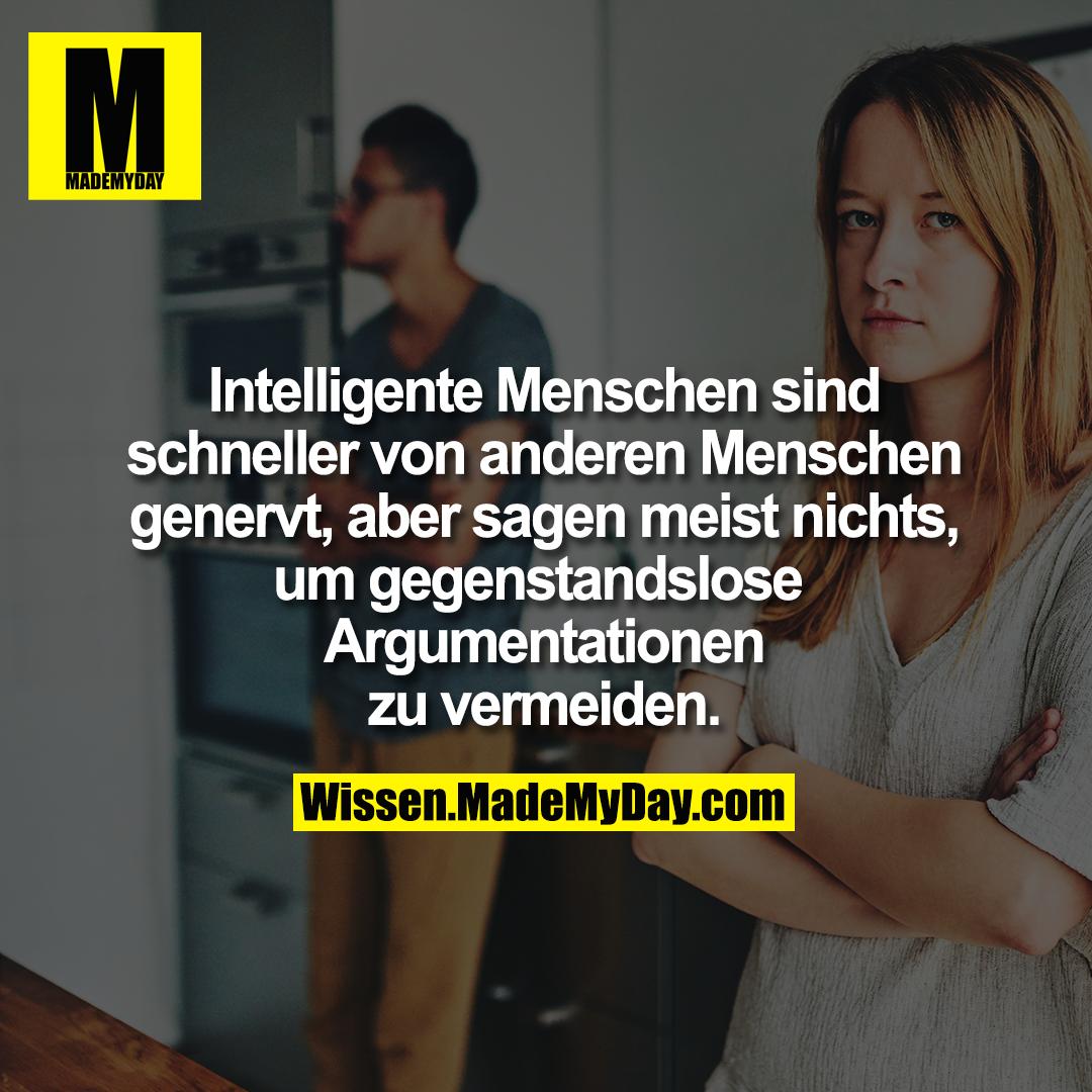 Intelligente Menschen sind <br /> schneller von anderen <br /> Menschen genervt, aber sagen <br /> meist nichts um gegenstandslose <br /> Argumentationen zu vermeiden.