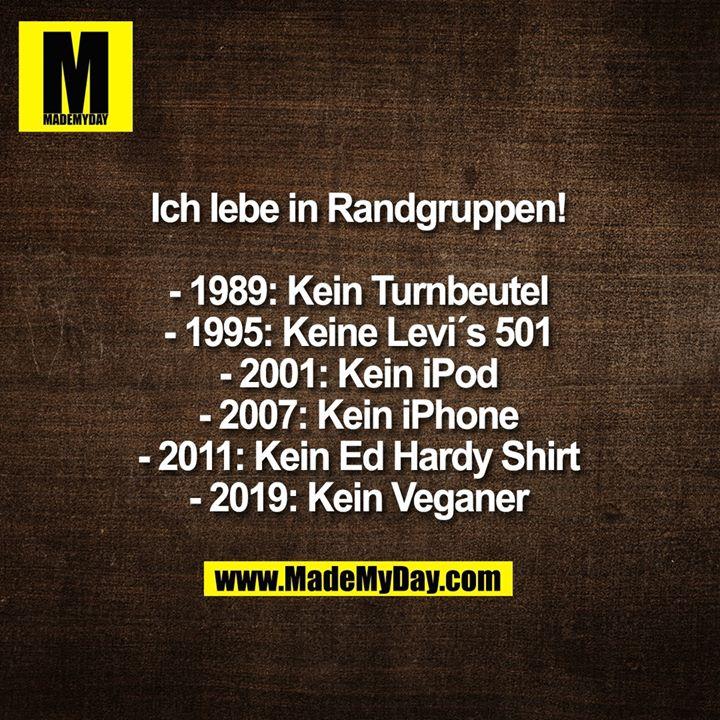 Ich lebe in Randgruppen!<br /> <br /> - 1989: Kein Turnbeutel<br /> - 1995: Keine Levi´s 501<br /> - 2001: Kein iPod<br /> - 2007: Kein iPhone<br /> - 2011: Kein Ed Hardy Shirt<br /> - 2019: Kein Veganer