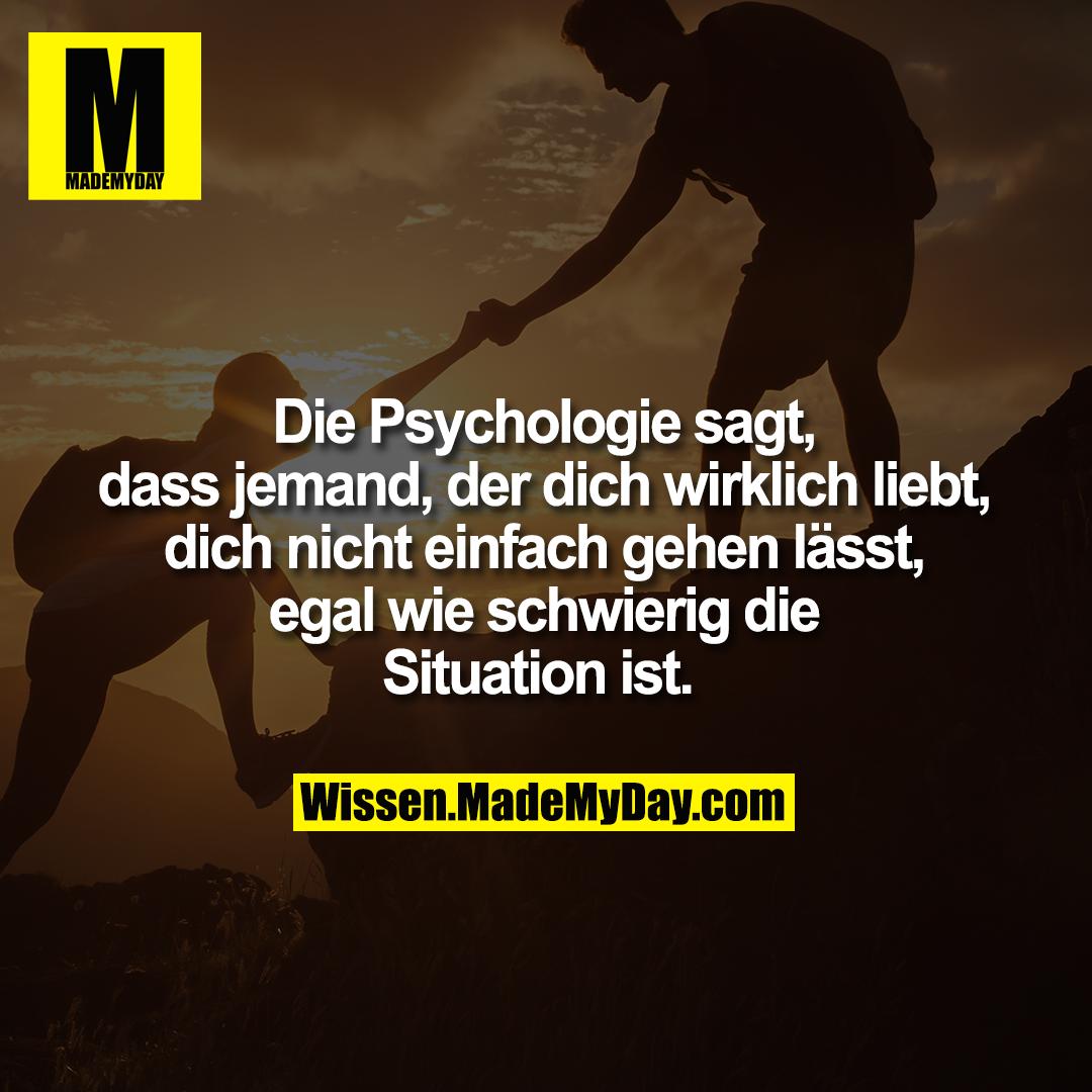 Die Psychologie sagt, dass <br /> jemand, der dich wirklich <br /> liebt, dich nicht einfach <br /> gehen lässt, egal wie <br /> schwierig die Situation ist.