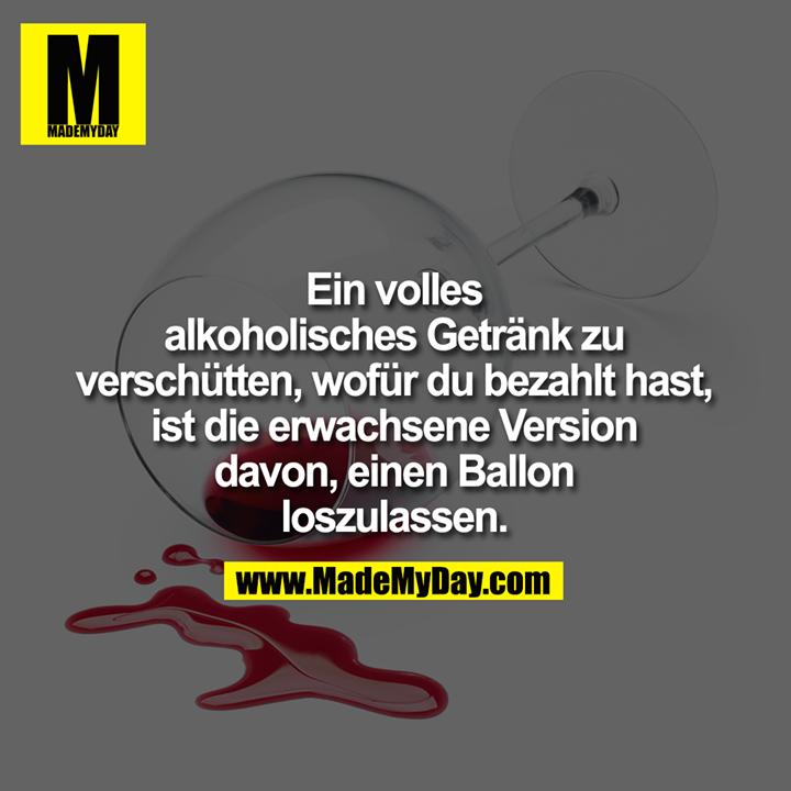 Ein volles <br /> alkoholisches Getränk <br /> zu verschütten, wofür <br /> du bezahlt hast, ist die <br /> erwachsene Version davon, <br /> einen Ballon loszulassen.