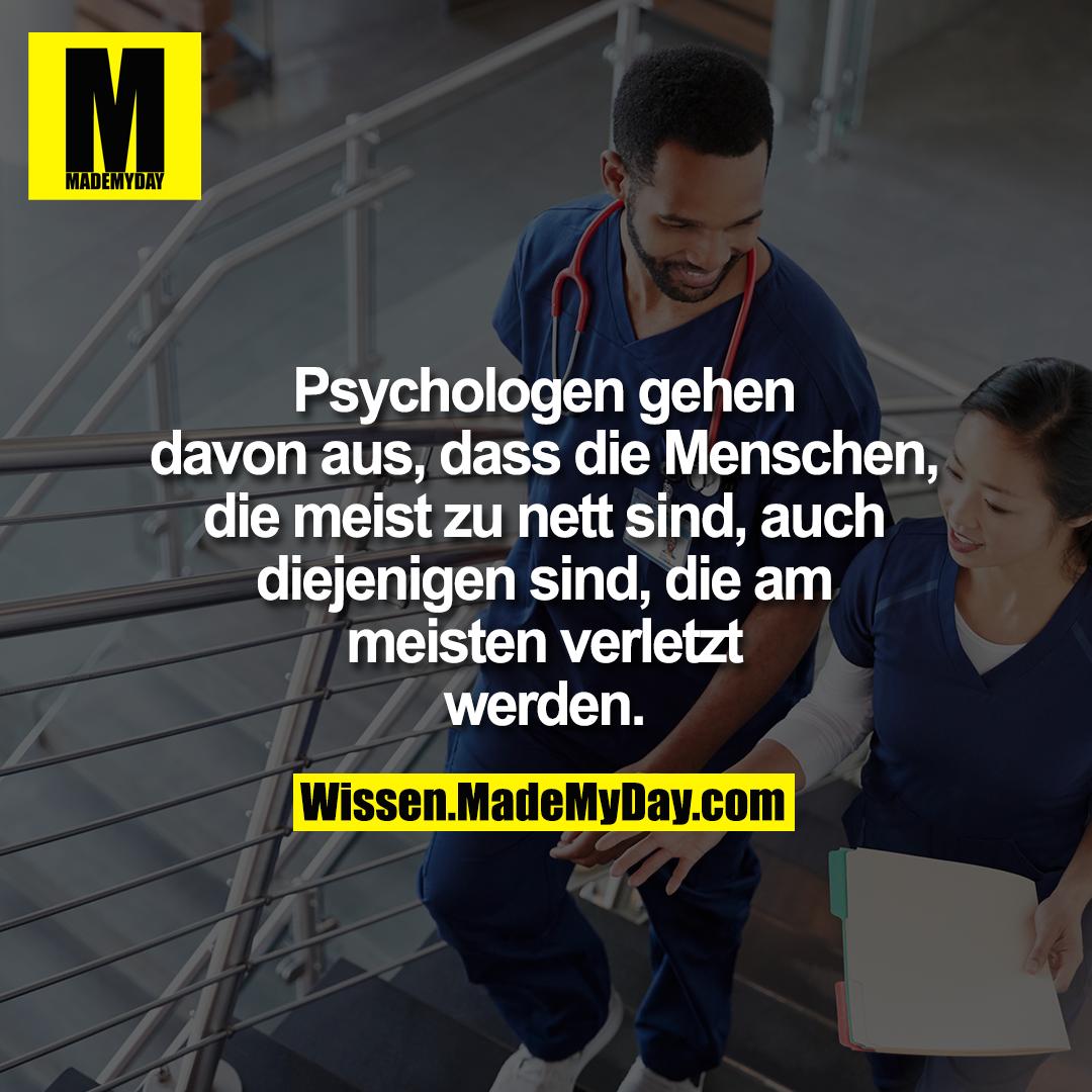 Psychologen gehen davon aus, <br /> dass die Menschen, die meist zu <br /> nett sind, auch diejenigen sind, <br /> die am meisten verletzt werden.