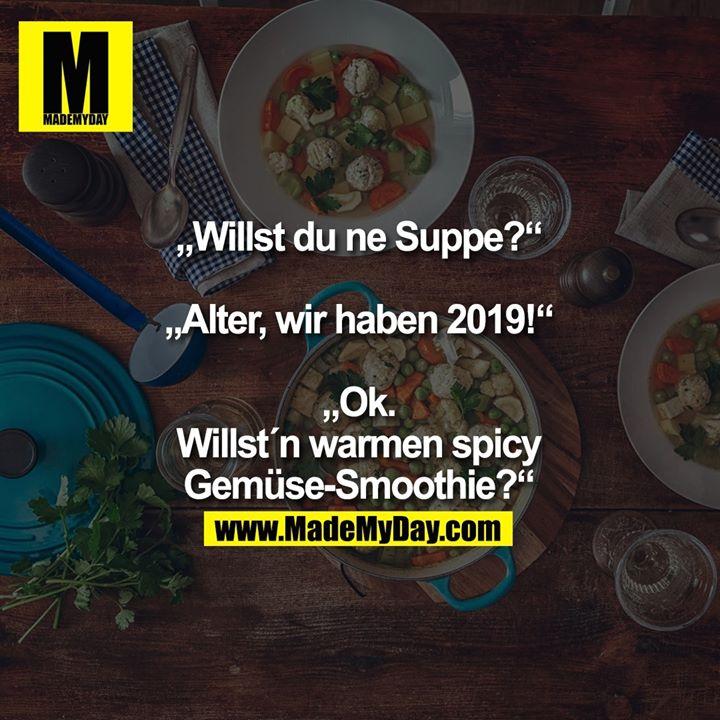 """""""Willst du ne Suppe?""""<br /> <br /> """"Alter, wir haben 2019!""""<br /> <br /> """"Ok. Willst´n warmen spicy Gemüse-Smoothie?"""""""