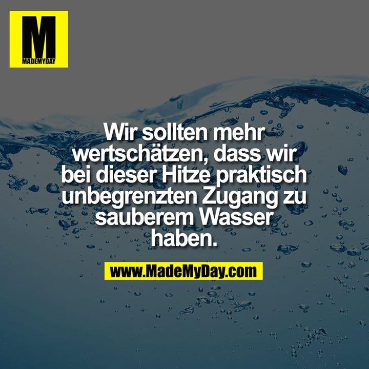 Wir sollten mehr wertschätzen, dass wir bei dieser Hitze praktisch unbegrenzten Zugang zu sauberem Wasser haben.