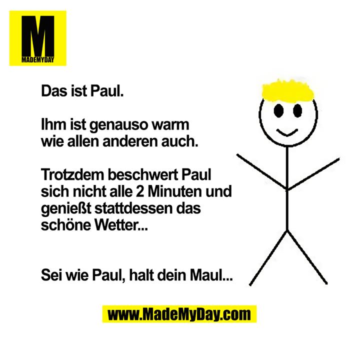 Das ist Paul. Ihm ist genauso warm wie allen anderen auch. Trotzdem beschwert Paul sich nicht alle 2 Minuten und genießt stattdessen das schöne Wetter...<br /> <br /> Sei wie Paul, halt dein Maul...