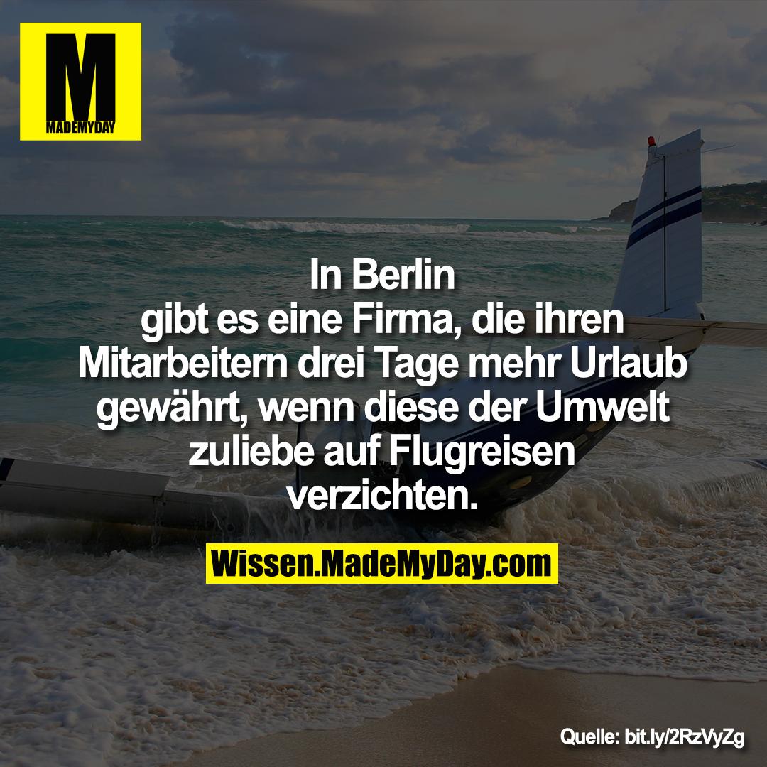 In Berlin<br /> gibt es eine Firma, die ihren<br /> Mitarbeitern drei Tage mehr Urlaub<br /> gewährt, wenn diese der Umwelt<br /> zuliebe auf Flugreisen<br /> verzichten.