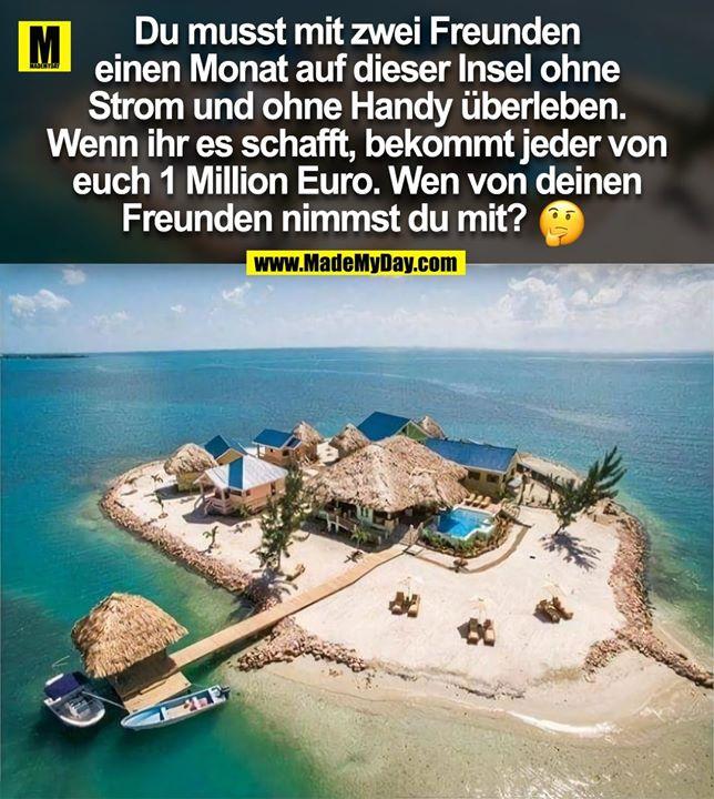 Du musst mit zwei Freunden<br /> einen Monat auf dieser Insel ohne<br /> Strom und ohne Handy überleben.<br /> Wenn ihr es schafft, bekommt jeder von<br /> euch 1 Million Euro. Wen von deinen<br /> Freunden nimmst du mit?