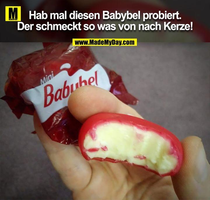 Hab mal diesen Babybel probiert.<br /> Der schmeckt so was von nach Kerze!