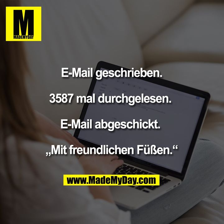 """E-Mail geschrieben.<br /> <br /> 3587 mal durchgelesen.<br /> <br /> E-Mail abgeschickt.<br /> <br /> """"Mit freundlichen Füßen."""""""