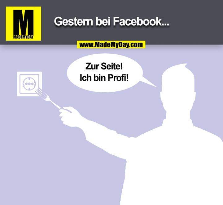 Gestern bei Facebook...<br /> Zur Seite!<br /> Ich bin Profi!