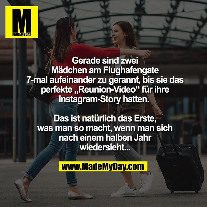 """Gerade sind zwei<br /> Mädchen am Flughafengate<br /> 7-mal aufeinander zu gerannt, bis sie das<br /> perfekte """"Reunion-Video"""" für ihre<br /> Instagram-Story hatten. <br /> <br /> Das ist natürlich das Erste,<br /> was man so macht, wenn man sich<br /> nach einem halben Jahr<br /> wiedersieht..."""