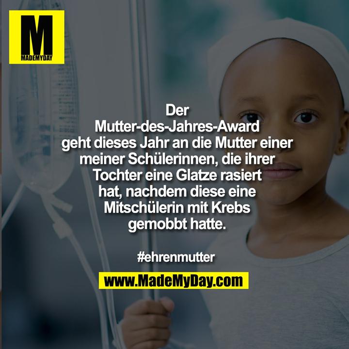 Der<br /> Mutter-des-Jahres-Award<br /> geht dieses Jahr an die Mutter einer<br /> meiner Schülerinnen, die ihrer<br /> Tochter eine Glatze rasiert<br /> hat, nachdem diese eine<br /> Mitschülerin mit Krebs<br /> gemobbt hatte.<br /> #ehrenmutter