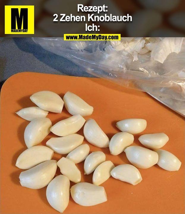 Rezept:<br /> 2 Zehen Knoblauch<br /> Ich:
