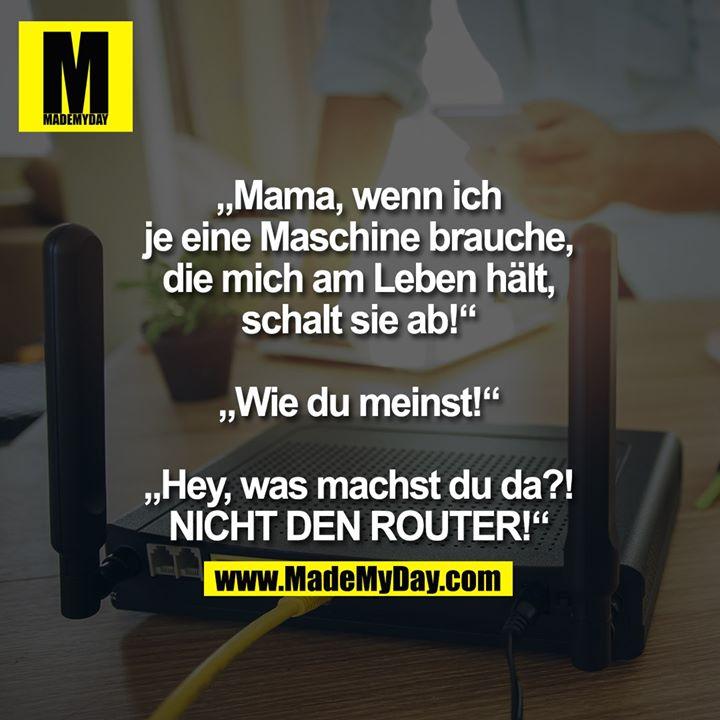 """""""Mama, wenn ich je eine Maschine brauche, die mich am Leben hält, schalt sie ab!""""<br /> <br /> """"Wie du meinst!""""<br /> <br /> """"Hey, was machst du da?!<br /> NICHT DEN ROUTER!"""""""