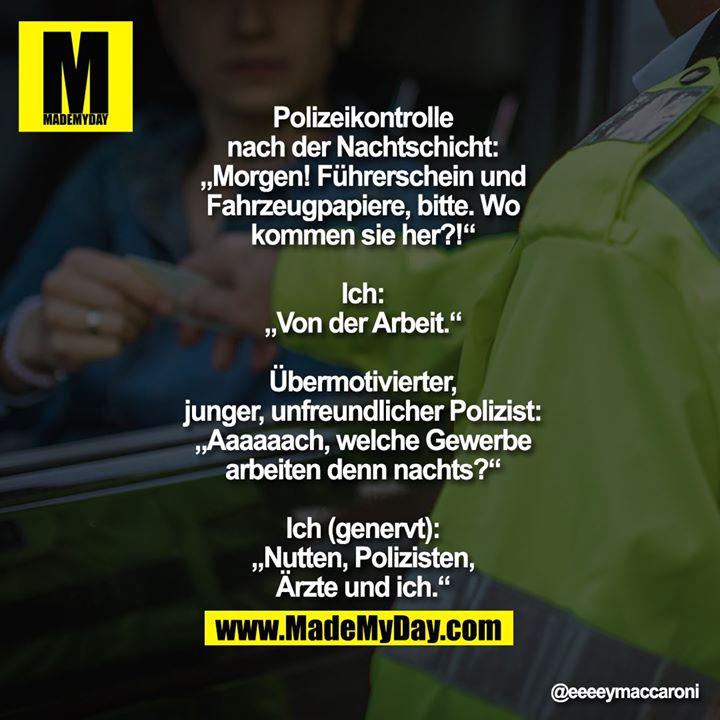 """Polizeikontrolle<br /> nach der Nachtschicht:<br /> """"Morgen! Führerschein und<br /> Fahrzeugpapiere, bitte. Wo<br /> kommen sie her?!""""<br /> <br /> Ich:<br /> """"Von der Arbeit.""""<br /> <br /> Übermotivierter,<br /> junger, unfreundlicher Polizist:<br /> """"Aaaaaach, welche Gewerbe<br /> arbeiten denn nachts?""""<br /> <br /> Ich (genervt):<br /> """"Nutten, Polizisten,<br /> Ärzte und ich."""""""