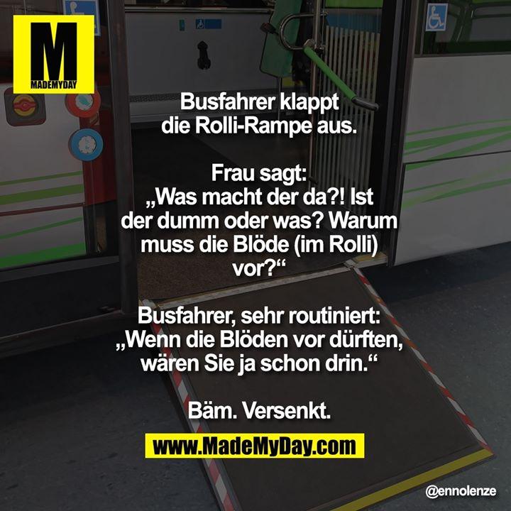 """Busfahrer klappt die Rolli-Rampe aus.<br /> Frau sagt: """"Was macht der da?! Ist der<br /> dumm oder was? Warum muss die Blöde<br /> (im Rolli) vor?""""<br /> Busfahrer, sehr routiniert: """"Wenn die<br /> Blöden vor dürften, wären Sie ja<br /> schon drin.""""<br /> Bäm. Versenkt."""