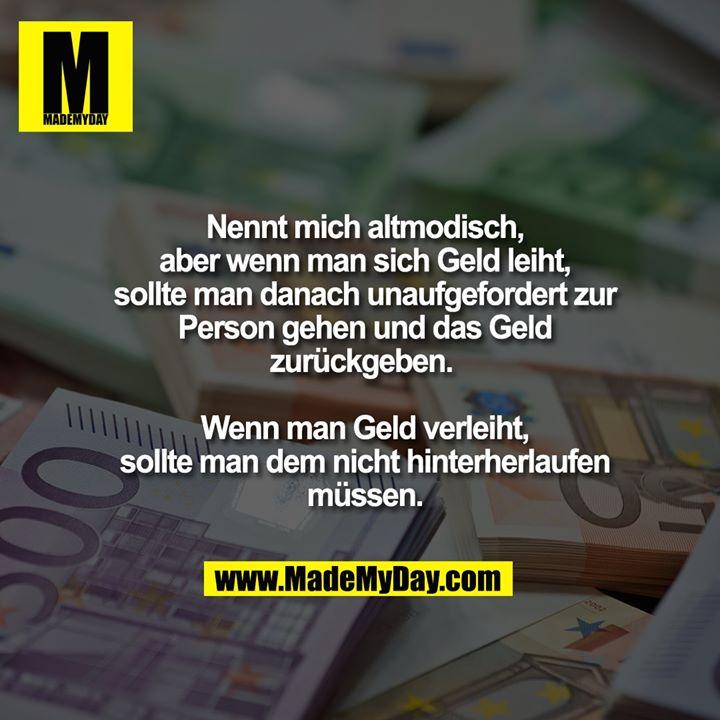 Nennt mich altmodisch, aber wenn man sich Geld leiht, sollte man danach unaufgefordert zur Person gehen und das Geld zurückgeben. <br /> <br /> Wenn man Geld verleiht, sollte man dem nicht hinterherlaufen müssen.