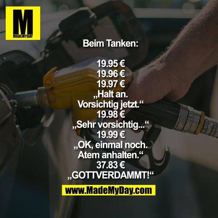 """Beim Tanken:<br /> <br /> 19.95 €<br /> 19.96 €<br /> 19.97 €<br /> """"Halt an.<br /> Vorsichtig jetzt.""""<br /> 19.98 €<br /> """"Sehr vorsichtig...""""<br /> 19.99 €<br /> """"OK, einmal noch.<br /> Atem anhalten.""""<br /> 37.83 €<br /> """"GOTTVERDAMMT!"""""""
