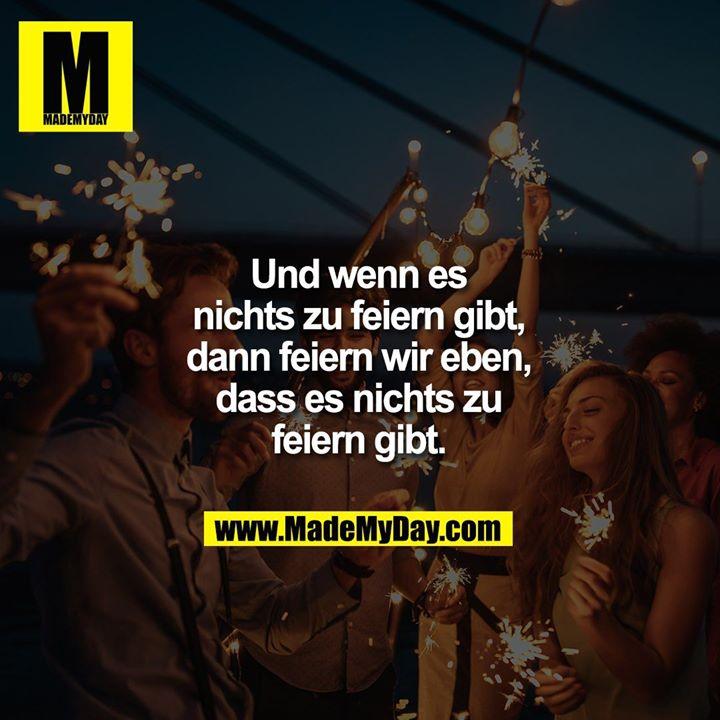 Und wenn es nichts zu feiern gibt, dann feiern wir eben, dass es nichts zu feiern gibt.