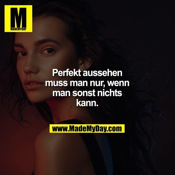 Perfekt aussehen muss man nur, wenn man sonst nichts kann.