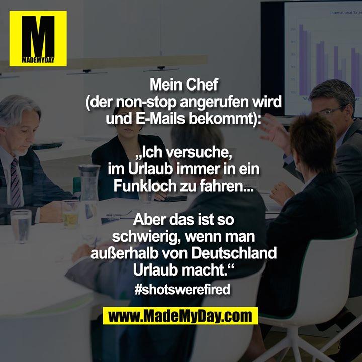 """Mein Chef<br /> (der non-stop angerufen wird<br /> und E-Mails bekommt):<br /> <br /> """"Ich versuche,<br /> im Urlaub immer in ein<br /> Funkloch zu fahren...<br /> <br /> Aber das ist so<br /> schwierig, wenn man<br /> außerhalb von Deutschland<br /> Urlaub macht.""""<br /> <br /> #shotswerefired"""