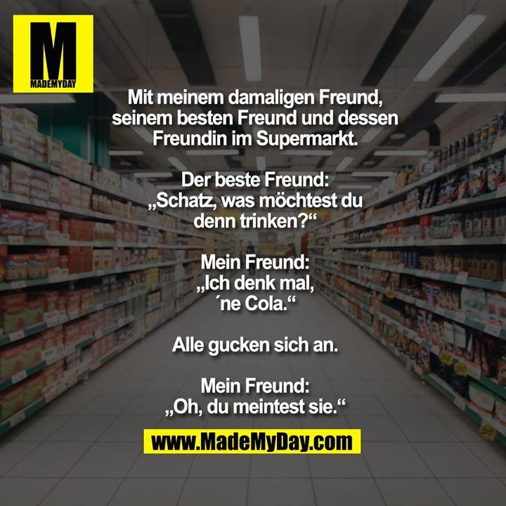 """Mit meinem damaligen Freund,<br /> seinem besten Freund und dessen<br /> Freundin im Supermarkt.<br /> <br /> Der beste Freund:<br /> """"Schatz, was möchtest du<br /> denn trinken?""""<br /> <br /> Mein Freund:<br /> """"Ich denk mal,<br /> ´ne Cola.""""<br /> <br /> Alle gucken sich an.<br /> <br /> Mein Freund:<br /> """"Oh, du meintest sie."""""""