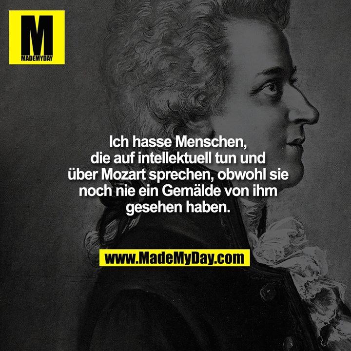Ich hasse Menschen, die auf intellektuell tun und über Mozart sprechen, obwohl sie noch nie ein Gemälde von ihm gesehen haben.