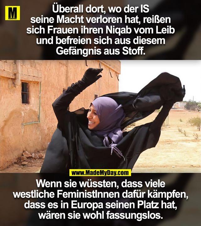 Überall dort, wo der IS<br /> seine Macht verloren hat, reißen<br /> sich Frauen ihren Niqab vom Leib<br /> und befreien sich aus diesem<br /> Gefängnis aus Stoff.<br /> <br /> Wenn sie wüssten, dass viele<br /> westliche FeministInnen dafür kämpfen,<br /> dass es in Europa seinen Platz hat,<br /> wären sie wohl fassungslos.