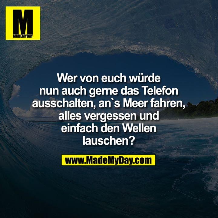 Wer von euch würde<br /> nun auch gerne das Telefon<br /> ausschalten, an`s Meer fahren,<br /> alles vergessen und<br /> einfach den Wellen<br /> lauschen?