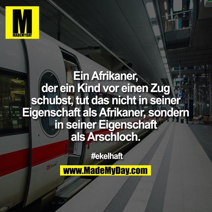 Ein Afrikaner, der ein Kind vor einen Zug schubst, tut das nicht in seiner Eigenschaft als Afrikaner, sondern in seiner Eigenschaft als Arschloch.<br /> <br /> #ekelhaft