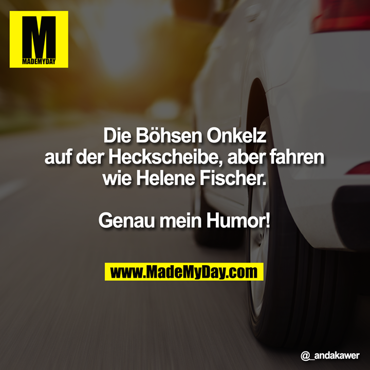 Die Böhsen Onkelz auf der Heckscheibe, aber fahren wie Helene Fischer.<br /> Genau mein Humor!
