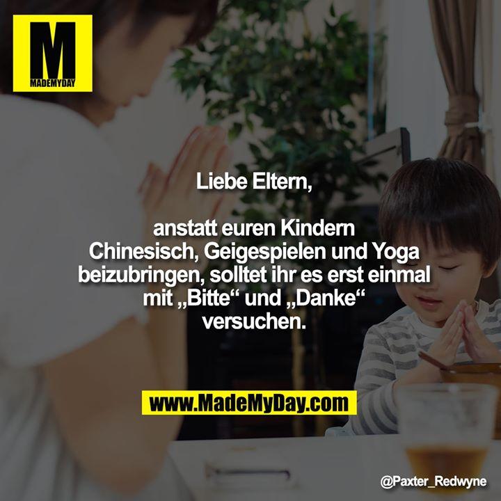 """Liebe Eltern,<br /> anstatt euren Kindern Chinesisch, Geigespielen und Yoga beizubringen, solltet ihr es erst einmal mit """"Bitte"""" und """"Danke"""" versuchen."""