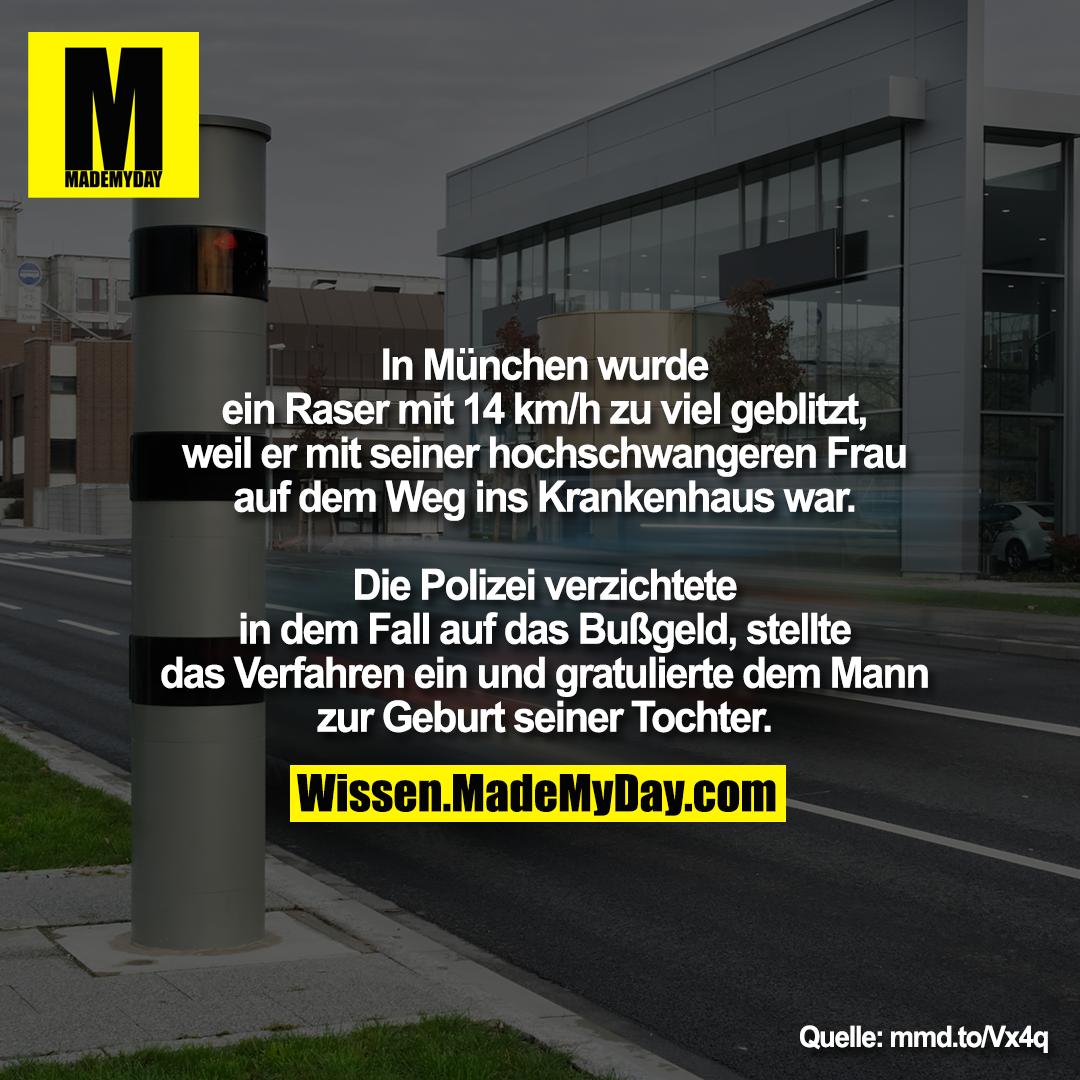 In München wurde ein Raser mit 14 km/h zu viel geblitzt, weil er mit seiner hochschwangeren Frau auf dem Weg ins Krankenhaus war.<br /> Die Polizei verzichtete in dem Fall auf das Bußgeld, stellte das Verfahren ein und gratulierte dem Mann zur Geburt seiner Tochter.