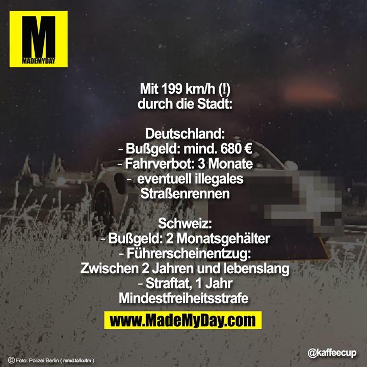 Mit 199 km/h (!)<br /> durch die Stadt:<br /> <br /> Deutschland:<br /> - Bußgeld: mind. 680 €<br /> - Fahrverbot: 3 Monate<br /> -  eventuell illegales<br /> Straßenrennen<br /> <br /> Schweiz:<br /> - Bußgeld: 2 Monatsgehälter<br /> - Führerscheinentzug:<br /> Zwischen 2 Jahren und lebenslang<br /> - Straftat, 1 Jahr<br /> Mindestfreiheitsstrafe Mit 199 km/h (!)<br /> durch die Stadt:<br /> <br /> Deutschland:<br /> - Bußgeld: mind. 680 €<br /> - Fahrverbot: 3 Monate<br /> -  eventuell illegales<br /> Straßenrennen<br /> <br /> Schweiz:<br /> - Bußgeld: 2 Monatsgehälter<br /> - Führerscheinentzug:<br /> Zwischen 2 Jahren und lebenslang<br /> - Straftat, 1 Jahr<br /> Mindestfreiheitsstrafe