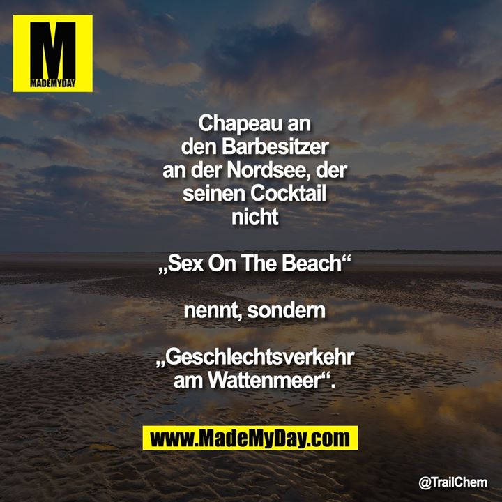 "Chapeau an den Barbesitzer an der<br /> Nordsee, der seinen Cocktail nicht ""Sex On<br /> The Beach"" nennt, sondern<br /> ""Geschlechtsverkehr am Wattenmeer""."