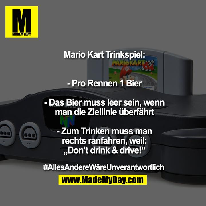 """Mario Kart Trinkspiel:<br /> <br /> <br /> - Pro Rennen 1 Bier<br /> <br /> - Das Bier muss leer sein, wenn<br /> man die Ziellinie überfährt<br /> <br /> - Zum Trinken muss man<br /> rechts ranfahren, weil:<br /> """"Don't drink & drive!""""<br /> <br /> #AllesAndereWäreUnverantwortlich"""